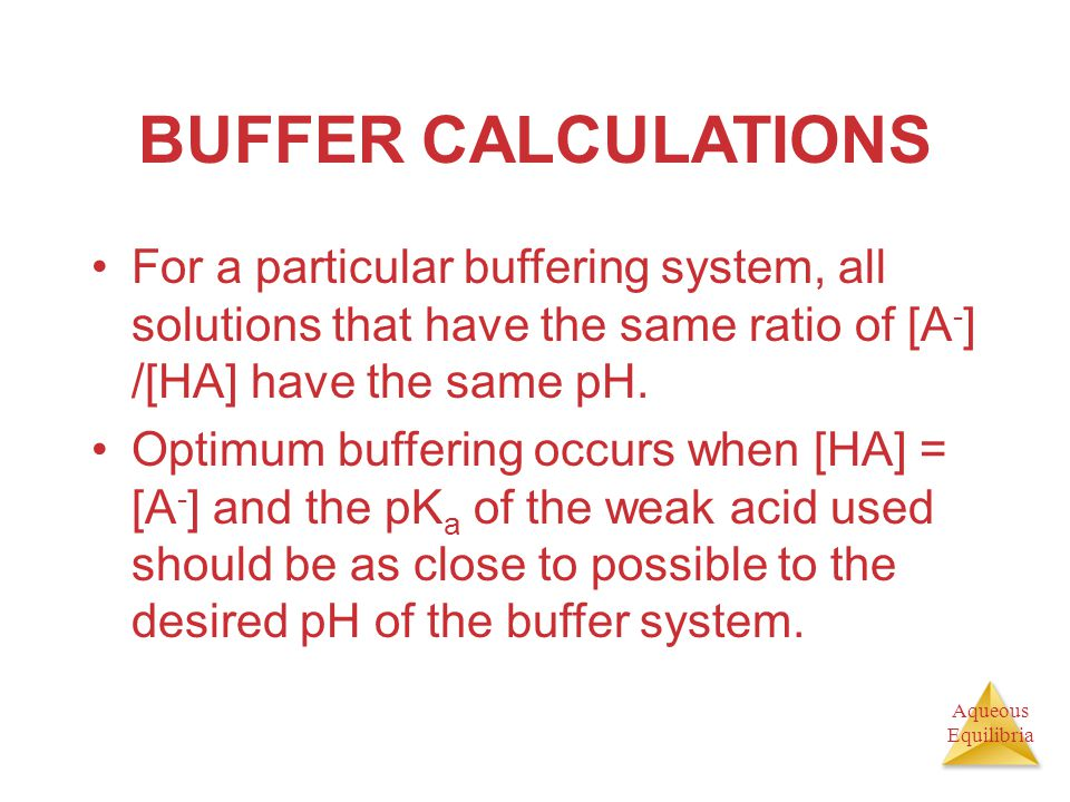 BUFFER CALCULATIONS For a particular buffering system, all solutions that have the same ratio of [A-] /[HA] have the same pH.